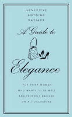 A guide to Elegance : For Every Woman Who Wants to be Well and Properly Dressed on All Occasions, Dariaux, Genevieve Antoine