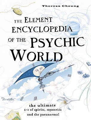 THE ELEMENT ENCYCLOPEDIA OF THE PSYCHIC WORLD: The Ultimate A-Z of Spirits, Mysteries and the Paranormal, Cheung, Theresa