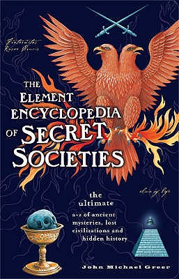 The Element Encyclopedia of Secret Societies: The Ultimate A-Z of Ancient Mysteries, Lost Civilizations and Forgotten Wisdom, GREER, John Michael