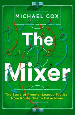 Image for The Mixer: The Story of Premier League Tactics, from Route One to False Nines