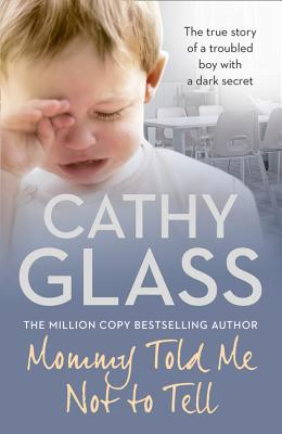 Mommy Told Me Not to Tell: The true story of a troubled boy with a dark secret, Cathy Glass