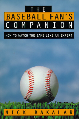 The Baseball Fan's Companion: How to Master the Subtleties of the World's Most Complex Team Sport and Learn to Watch the Game Like an Expert, Bakalar, Nick