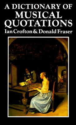 A Dictionary of Musical Quotations, Ian Crofton; Donald Fraser