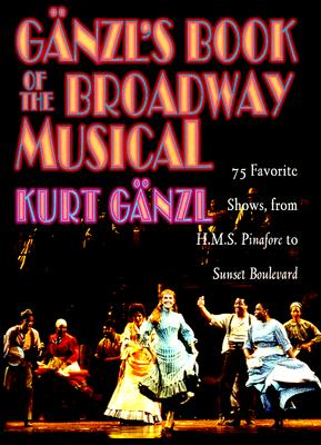 Ganzl's Book of the Broadway Musical: 75 Favorite Shows, from H.M.S. Pinafore to Sunset Boulevard, Ganzl, Kurt
