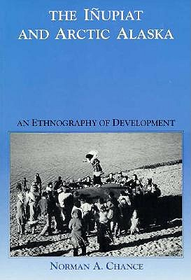 The Inupiat and Arctic Alaska: An Ethnography of Development (Case Studies in Cultural Anthropology), Chance, Norman A.