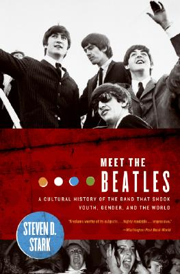 Meet the Beatles: A Cultural History of the Band That Shook Youth, Gender, and the World, Stark, Steven D.