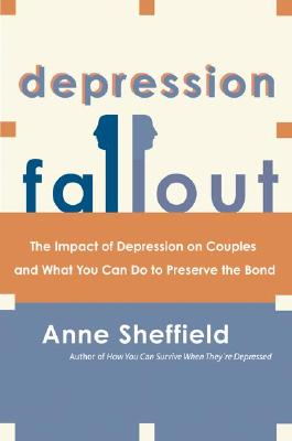 Depression Fallout: The Impact of Depression on Couples and What You Can Do to Preserve the Bond, Anne Sheffield