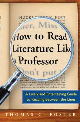 """How to Read Literature Like a Professor: A Lively and Entertaining Guide to Reading Between the Lines, """"Foster, Thomas C."""""""