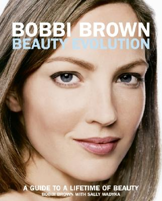 Bobbi Brown Beauty Evolution: A Guide to a Lifetime of Beauty (Bobbi Brown Series), Brown, Bobbi