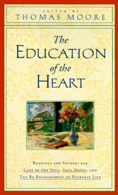 Image for The Education of the Heart: Readings and Sources for Care of the Soul, Soul Mates, and the Re-Enchantment of Everyday Life