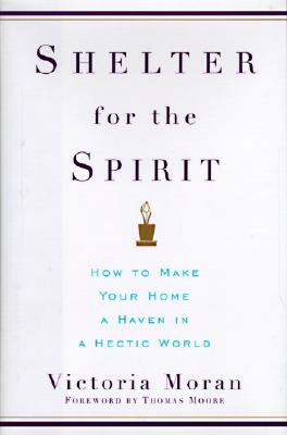 Shelter for the Spirit: How to Make Your Home a Haven in a Hectic World, Moran, Victoria