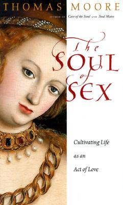 The Soul of Sex: Cultivating Life as an Act of Love, Moore, Thomas