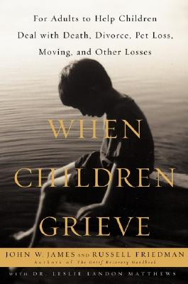 Image for When Children Grieve : For Adults to Help Children Deal With Death, Divorce, Pet Loss, Moving, and Other Losses