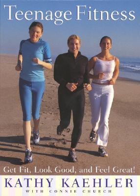 Teenage Fitness: Get Fit, Look Good, and Feel Great!, Kathy Kaehler