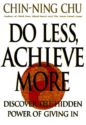 Do Less, Achieve More: Discover the Hidden Power of Giving In, Chu, Chin-Ning