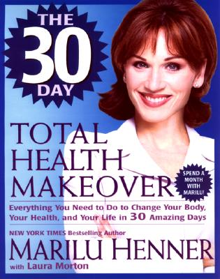 Image for The 30 Day Total Health Makeover: Everything You Need To Do To Change Your Body, Your Health and Your Life in 30 Days