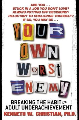 Your Own Worst Enemy: Breaking the Habit of Adult Underachievement, Christian, Kenneth W. Ph.D.