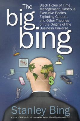 Image for The Big Bing: Black Holes of Time Management, Gaseous Executive Bodies, Exploding Careers, and Other Theories on the Origins of the Business Universe