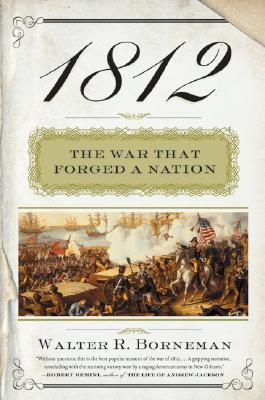 1812: The War That Forged a Nation, Borneman, Walter R.