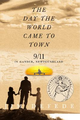 DAY THE WORLD CAME TO TOWN: 9/11 IN GANDER, NEWFOUNDLAND, DEFEDE, JIM