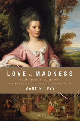Image for Love and Madness: The Murder of Martha Ray, Mistress of the Fourth Earl of Sandwich