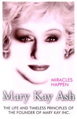 Miracles Happen : The Life and Timeless Principles of the Founder of Mary Kay Inc, MARY KAY ASH