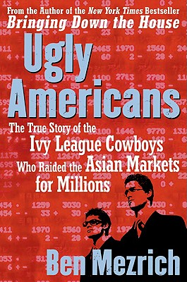 Image for Ugly Americans: The True Story of the Ivy League Cowboys Who Raided the Asian Markets for Millions