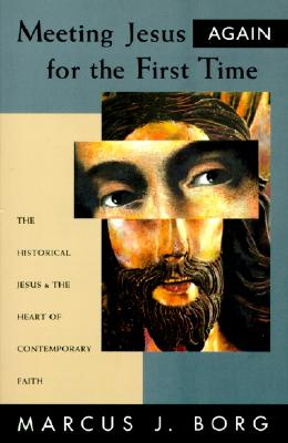 Meeting Jesus Again for the First Time: The Historical Jesus and the Heart of Contemporary Faith, Borg, Marcus J.