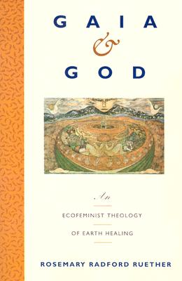 Gaia and God: An Ecofeminist Theology of Earth Healing, Ruether, Rosemary R.