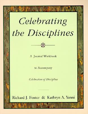 Celebrating the Disciplines: A Journal Workbook to Accompany ``Celebration of Discipline'', RICHARD J. FOSTER