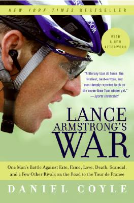 Lance Armstrong's War: One Man's Battle Against Fate, Fame, Love, Death, Scandal, and a Few Other Rivals on the Road to the Tour de France, Daniel Coyle