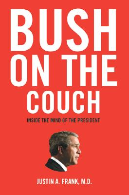 Bush on the Couch: Inside the Mind of the President, M.D. Justin A.Frank