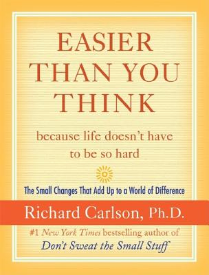 Easier Than You Think ...because life doesn't have to be so hard: The Small Changes That Add Up to a World of Difference, Richard Carlson