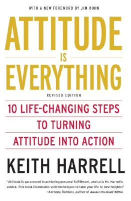 Attitude is Everything Rev Ed: 10 Life-Changing Steps to Turning Attitude into Action, Keith Harrell