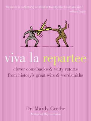 Viva La Repartee: Clever Comebacks And Witty Retorts From History's Great Wits And Wordsmiths, Grothe, Mardy