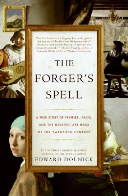 The Forger's Spell: A True Story of Vermeer, Nazis, and the Greatest Art Hoax of the Twentieth Century, Dolnick, Edward