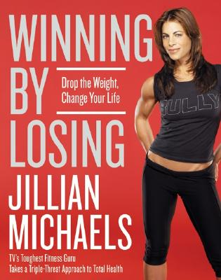 Winning by Losing : Drop the Weight, Change Your Life, JILLIAN MICHAELS