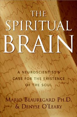 The Spiritual Brain: A Neuroscientist's Case for the Existence of the Soul, Mario Beauregard; Denyse O'Leary