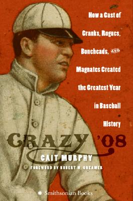 Image for Crazy '08: How a Cast of Cranks, Rogues, Boneheads, and Magnates Created the Greatest Year in Baseball History