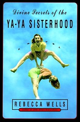 Divine Secrets of the Ya-Ya Sisterhood: A Novel, Wells, Rebecca