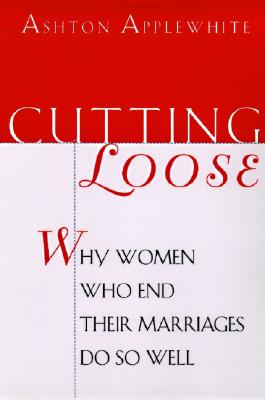 Cutting Loose: Why Women Who End Their Marriages Do So Well, Applewhite, Ashton