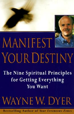Manifest Your Destiny: The Nine Spiritual Principles for Getting Everything You Want, Dyer, Dr. Wayne W.; Dyer, Wayne W.