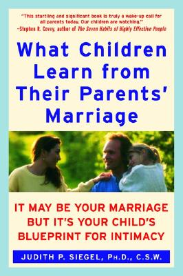 Image for What Children Learn from Their Parents' Marriage: It May Be Your Marriage, but It's Your Child's Blueprint for Intimacy