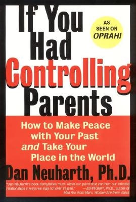 If You Had Controlling Parents : How to Make Peace With Your Past and Take Your Place in the World, DAN NEUHARTH