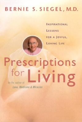 Prescriptions for Living: Inspirational Lessons for a Joyful, Loving Life, Siegel, Bernie S.