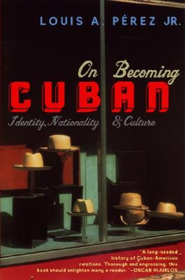 On Becoming Cuban: Identity, Nationality, and Culture, Perez, Jr, Louis A.
