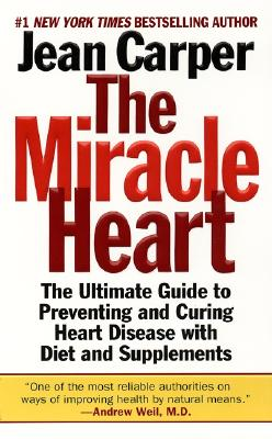 The Miracle Heart : The Ultimate Guide to Preventing and Curing Heart Disease With Diet and Supplements, Jean Carper