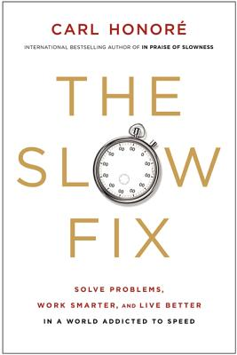 The Slow Fix: Solve Problems, Work Smarter, and Live Better in a World Addicted to Speed, Honore, Carl