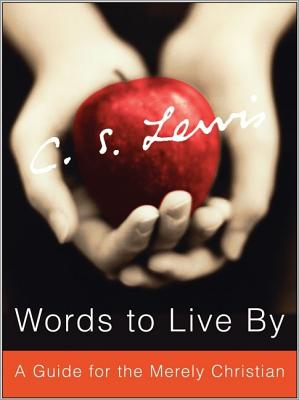 Words to Live By: A Guide for the Merely Christian, C.S. LEWIS