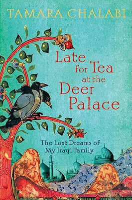 Late for Tea at the Deer Palace: The Lost Dreams of My Iraqi Family, CHALABI, Tamara